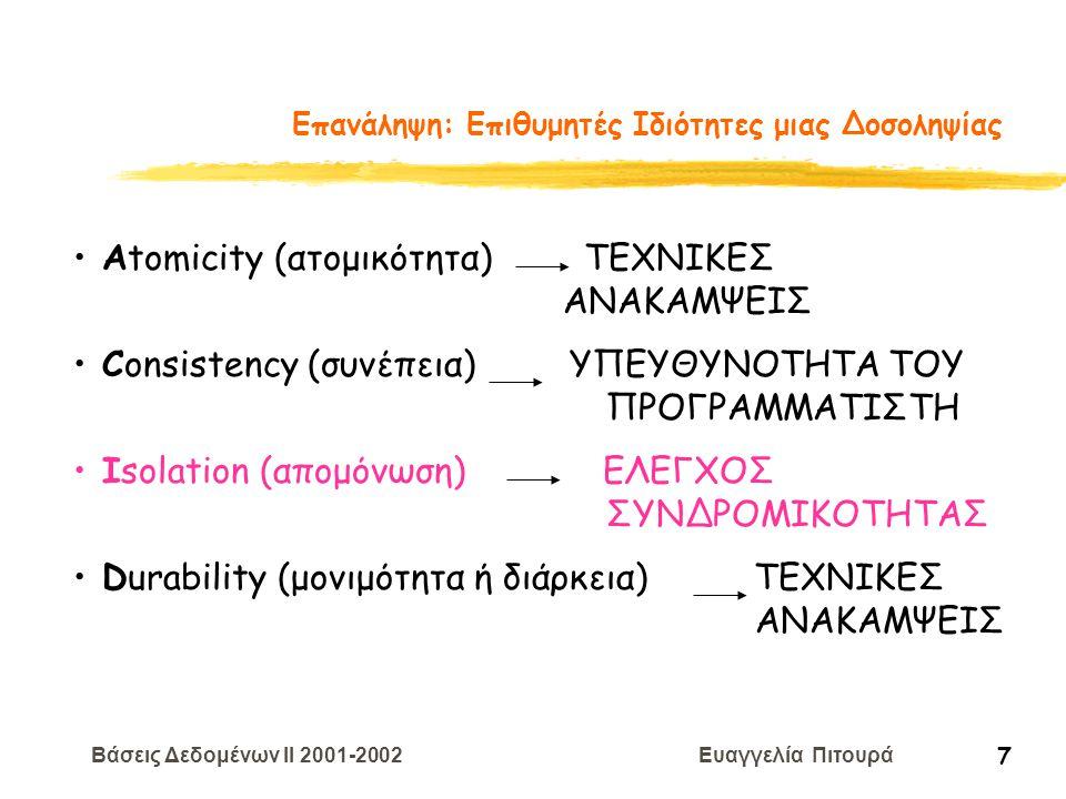 Βάσεις Δεδομένων II 2001-2002 Ευαγγελία Πιτουρά 38 Πρόληψη Αδιεξόδων Έστω ότι η Τ i ζητά να κλειδώσει το X που είναι κλειδωμένο από την Τ j αναμονή-θανάτωση Αν TS(T i ) < TS(T j ) Ti περιμένει αλλιώς ακυρώνεται ηΤ i και επανεκκινείται με το ίδιο χρονόσημα τραυματισμός -αναμονή Αν TS(T i ) > TS(T j ) Ti περιμένει αλλιώς ακυρώνεται η Τ j και επανεκκινείται με το ίδιο χρονόσημα ευνοείται η παλιότερη ευνοείται η νεότερη