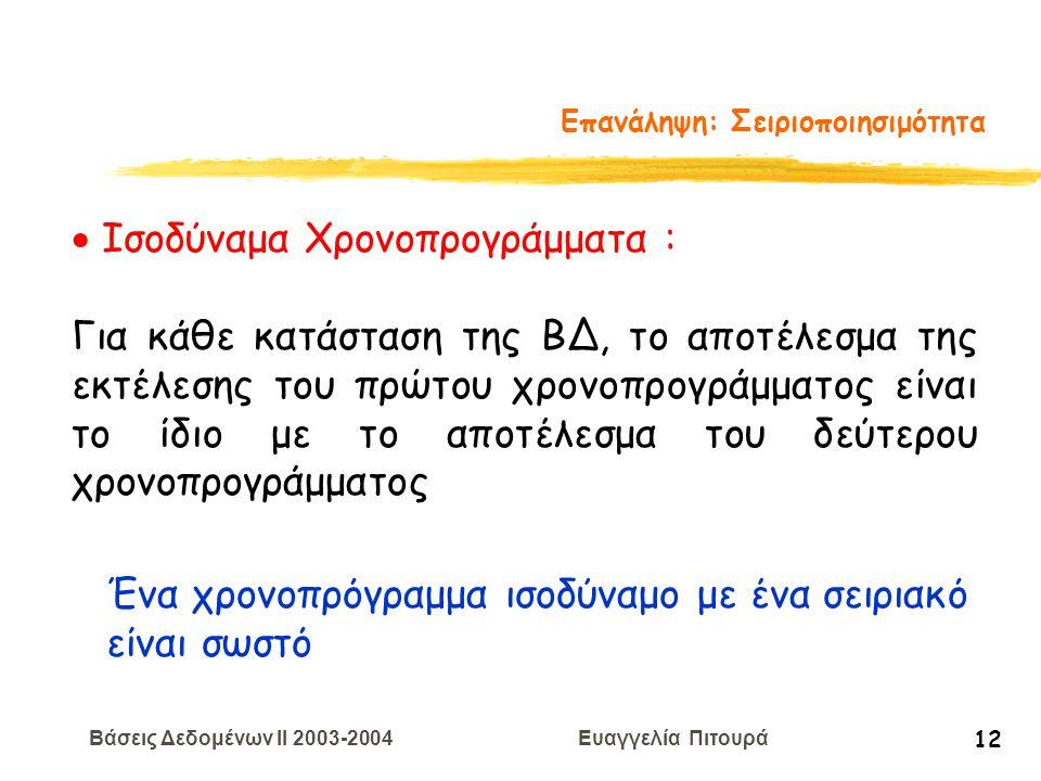 Βάσεις Δεδομένων II 2003-2004 Ευαγγελία Πιτουρά 12 Επανάληψη: Σειριοποιησιμότητα  Ισοδύναμα Χρονοπρογράμματα : Για κάθε κατάσταση της ΒΔ, το αποτέλεσμα της εκτέλεσης του πρώτου χρονοπρογράμματος είναι το ίδιο με το αποτέλεσμα του δεύτερου χρονοπρογράμματος Ένα χρονοπρόγραμμα ισοδύναμο με ένα σειριακό είναι σωστό