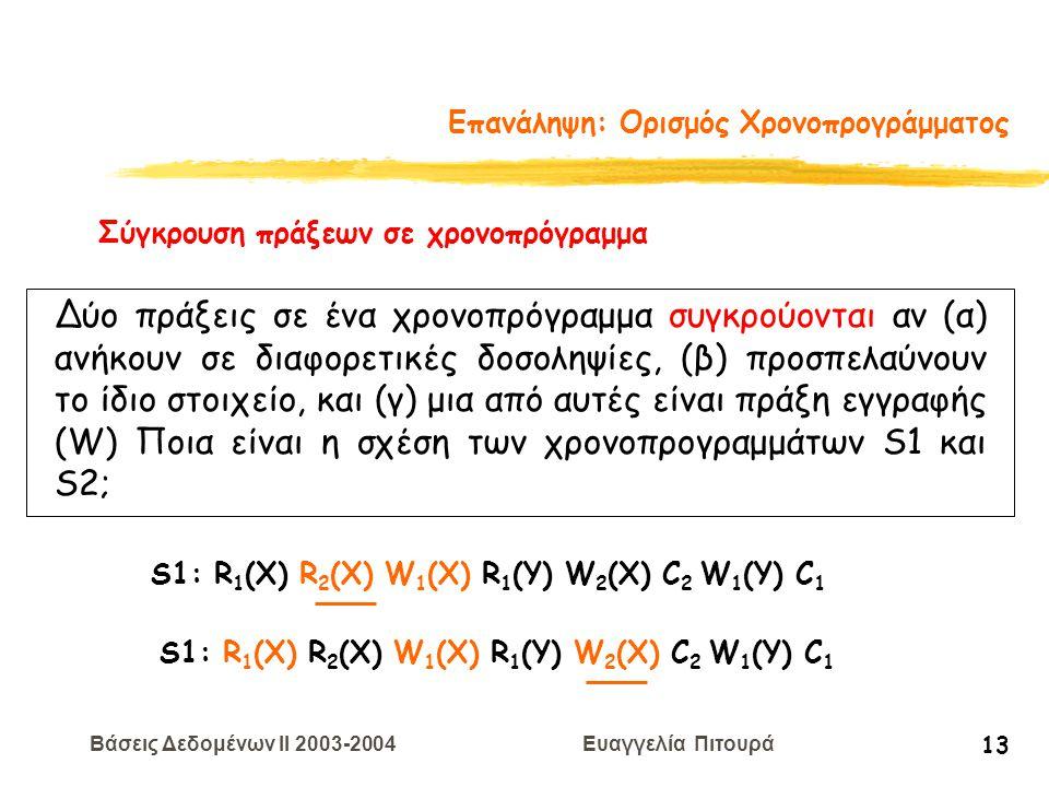Βάσεις Δεδομένων II 2003-2004 Ευαγγελία Πιτουρά 13 Επανάληψη: Ορισμός Χρονοπρογράμματος S1: R 1 (X) R 2 (X) W 1 (X) R 1 (Y) W 2 (X) C 2 W 1 (Y) C 1 Σύγκρουση πράξεων σε χρονοπρόγραμμα Δύο πράξεις σε ένα χρονοπρόγραμμα συγκρούονται αν (α) ανήκουν σε διαφορετικές δοσοληψίες, (β) προσπελαύνουν το ίδιο στοιχείο, και (γ) μια από αυτές είναι πράξη εγγραφής (W) Ποια είναι η σχέση των χρονοπρογραμμάτων S1 και S2; S1: R 1 (X) R 2 (X) W 1 (X) R 1 (Y) W 2 (X) C 2 W 1 (Y) C 1