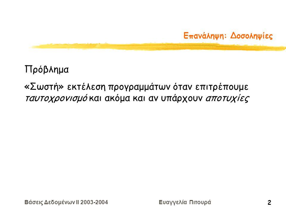 Βάσεις Δεδομένων II 2003-2004 Ευαγγελία Πιτουρά 3 Επανάληψη: Δοσοληψίες Δοσοληψία (transaction) εκτέλεση ενός προγράμματος που προσπελαύνει ή τροποποιεί το περιεχόμενο της βάσης δεδομένων το πώς βλέπει το ΣΔΒΔ τα προγράμματα των χρηστών  Η συνδρομικότητα (concurrency) επιτυγχάνεται από το ΣΔΒΔ που διαπλέκει τις πράξεις (αναγνώσεις/εγγραφές) των διαφόρων συναλλαγών