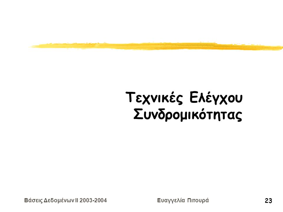 Βάσεις Δεδομένων II 2003-2004 Ευαγγελία Πιτουρά 23 Τεχνικές Ελέγχου Συνδρομικότητας