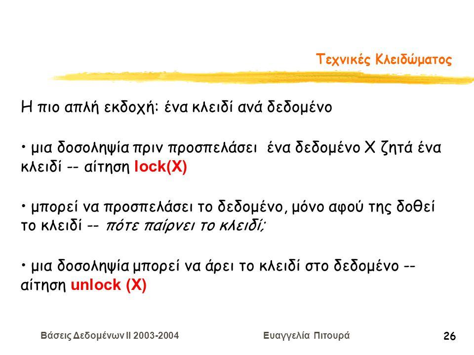 Βάσεις Δεδομένων II 2003-2004 Ευαγγελία Πιτουρά 26 Τεχνικές Κλειδώματος Η πιο απλή εκδοχή: ένα κλειδί ανά δεδομένο μια δοσοληψία πριν προσπελάσει ένα δεδομένο Χ ζητά ένα κλειδί -- αίτηση lock(Χ) μπορεί να προσπελάσει το δεδομένο, μόνο αφού της δοθεί το κλειδί -- πότε παίρνει το κλειδί; μια δοσοληψία μπορεί να άρει το κλειδί στο δεδομένο -- αίτηση unlock (Χ)
