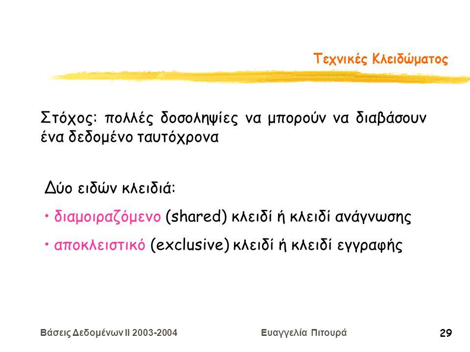 Βάσεις Δεδομένων II 2003-2004 Ευαγγελία Πιτουρά 29 Τεχνικές Κλειδώματος Στόχος: πολλές δοσοληψίες να μπορούν να διαβάσουν ένα δεδομένο ταυτόχρονα Δύο ειδών κλειδιά: διαμοιραζόμενο (shared) κλειδί ή κλειδί ανάγνωσης αποκλειστικό (exclusive) κλειδί ή κλειδί εγγραφής