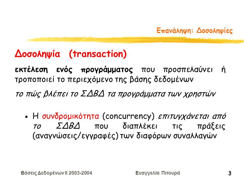 Βάσεις Δεδομένων II 2003-2004 Ευαγγελία Πιτουρά 14 Επανάληψη: Ισοδυναμία Χρονοπρογραμμάτων βάσει Συγκρούσεων  Ισοδύναμα Χρονοπρογράμματα βάσει Συγκρούσεων: Δυο χρονοπρογράμματα είναι ισοδύναμα βάσει συγκρούσεων αν η διάταξη κάθε ζεύγους συγκρουόμενων πράξεων είναι ίδια και στα δυο χρονοπρογράμματα.
