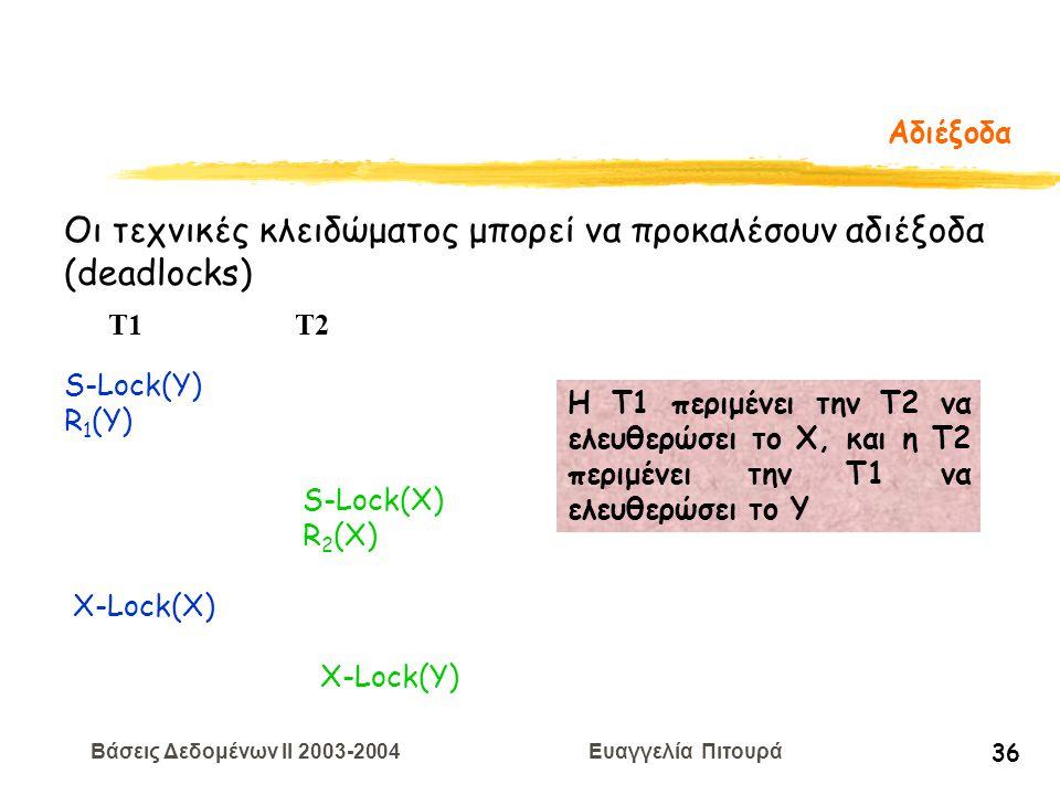 Βάσεις Δεδομένων II 2003-2004 Ευαγγελία Πιτουρά 36 Αδιέξοδα Οι τεχνικές κλειδώματος μπορεί να προκαλέσουν αδιέξοδα (deadlocks) S-Lock(Y) R 1 (Y) T1 T2 S-Lock(X) R 2 (X) X-Lock(X) X-Lock(Y) H T1 περιμένει την Τ2 να ελευθερώσει το Χ, και η Τ2 περιμένει την Τ1 να ελευθερώσει το Υ