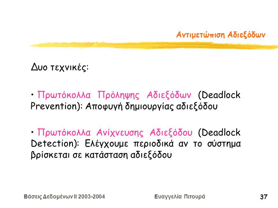 Βάσεις Δεδομένων II 2003-2004 Ευαγγελία Πιτουρά 37 Αντιμετώπιση Αδιεξόδων Δυο τεχνικές: Πρωτόκολλα Πρόληψης Αδιεξόδων (Deadlock Prevention): Αποφυγή δημιουργίας αδιεξόδου Πρωτόκολλα Ανίχνευσης Αδιεξόδου (Deadlock Detection): Eλέγχουμε περιοδικά αν το σύστημα βρίσκεται σε κατάσταση αδιεξόδου