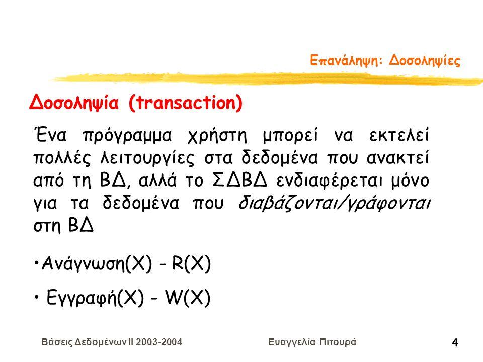 Βάσεις Δεδομένων II 2003-2004 Ευαγγελία Πιτουρά 4 Επανάληψη: Δοσοληψίες Δοσοληψία (transaction) Ένα πρόγραμμα χρήστη μπορεί να εκτελεί πολλές λειτουργίες στα δεδομένα που ανακτεί από τη ΒΔ, αλλά το ΣΔΒΔ ενδιαφέρεται μόνο για τα δεδομένα που διαβάζονται/γράφονται στη ΒΔ Ανάγνωση(Χ) - R(X) Εγγραφή(Χ) - W(X)
