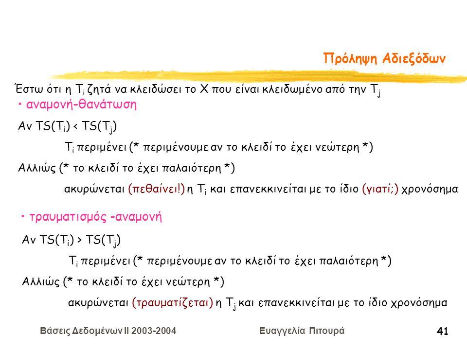 Βάσεις Δεδομένων II 2003-2004 Ευαγγελία Πιτουρά 41 Πρόληψη Αδιεξόδων Έστω ότι η Τ i ζητά να κλειδώσει το X που είναι κλειδωμένο από την Τ j αναμονή-θανάτωση Αν TS(T i ) < TS(T j ) T i περιμένει (* περιμένουμε αν το κλειδί το έχει νεώτερη *) Αλλιώς (* το κλειδί το έχει παλαιότερη *) ακυρώνεται (πεθαίνει!) η Τ i και επανεκκινείται με το ίδιο (γιατί;) χρονόσημα τραυματισμός -αναμονή Αν TS(T i ) > TS(T j ) T i περιμένει (* περιμένουμε αν το κλειδί το έχει παλαιότερη *) Αλλιώς (* το κλειδί το έχει νεώτερη *) ακυρώνεται (τραυματίζεται) η Τ j και επανεκκινείται με το ίδιο χρονόσημα