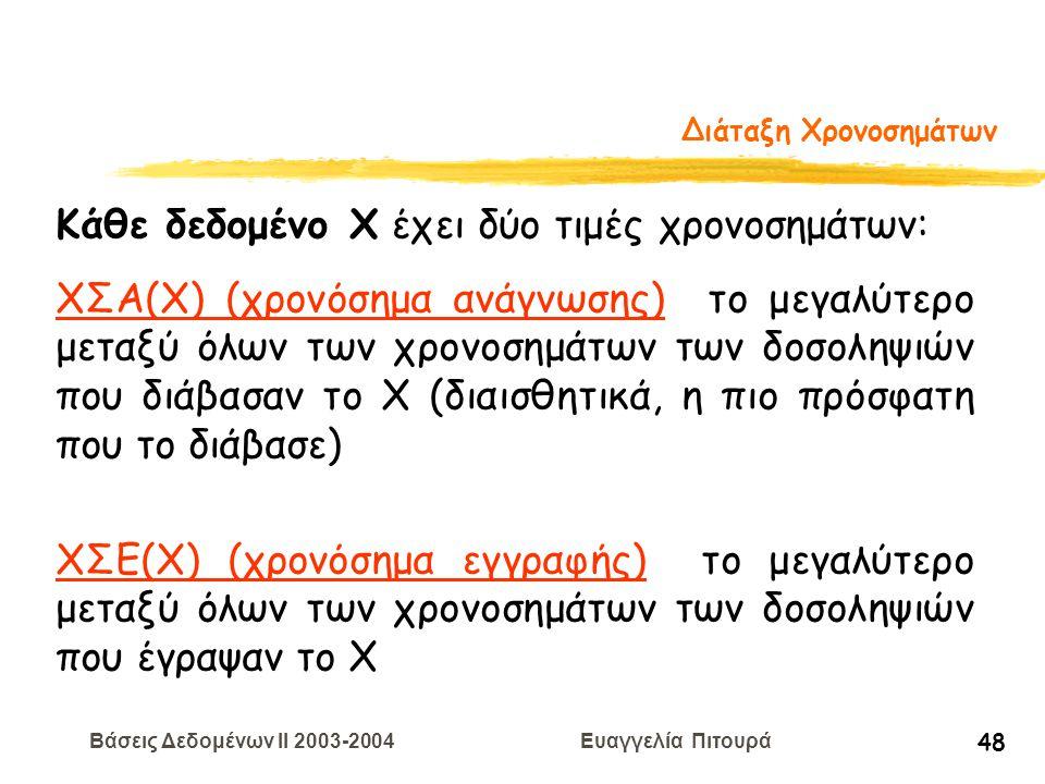 Βάσεις Δεδομένων II 2003-2004 Ευαγγελία Πιτουρά 48 Διάταξη Χρονοσημάτων Κάθε δεδομένο Χ έχει δύο τιμές χρονοσημάτων: ΧΣΑ(Χ) (χρονόσημα ανάγνωσης) το μεγαλύτερο μεταξύ όλων των χρονοσημάτων των δοσοληψιών που διάβασαν το Χ (διαισθητικά, η πιο πρόσφατη που το διάβασε) ΧΣΕ(Χ) (χρονόσημα εγγραφής) το μεγαλύτερο μεταξύ όλων των χρονοσημάτων των δοσοληψιών που έγραψαν το Χ