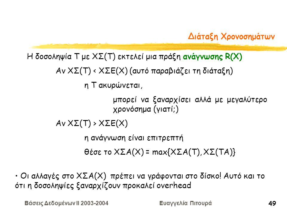 Βάσεις Δεδομένων II 2003-2004 Ευαγγελία Πιτουρά 49 Διάταξη Χρονοσημάτων Η δοσοληψία T με ΧΣ(Τ) εκτελεί μια πράξη ανάγνωσης R(X) Αν ΧΣ(Τ) < ΧΣE(Χ) (αυτό παραβιάζει τη διάταξη) η Τ ακυρώνεται, μπορεί να ξαναρχίσει αλλά με μεγαλύτερο χρονόσημα (γιατί;) Αν ΧΣ(Τ) > ΧΣE(Χ) η ανάγνωση είναι επιτρεπτή θέσε το ΧΣΑ(Χ) = max{XΣA(T), ΧΣ(ΤΑ)} Οι αλλαγές στο ΧΣΑ(Χ) πρέπει να γράφονται στο δίσκο.