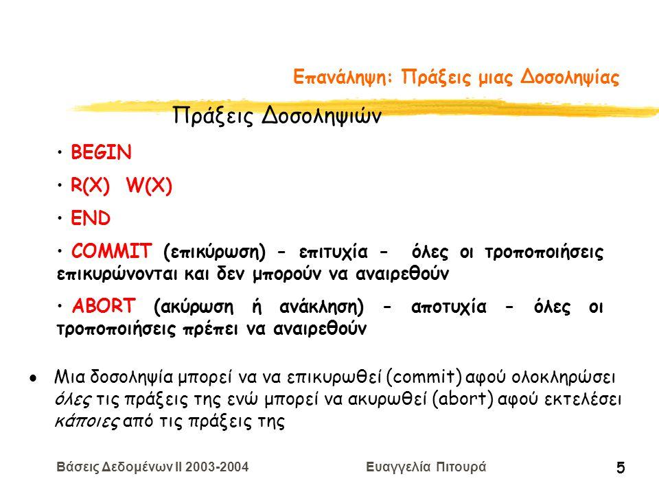 Βάσεις Δεδομένων II 2003-2004 Ευαγγελία Πιτουρά 5 Επανάληψη: Πράξεις μιας Δοσοληψίας BEGIN R(X) W(X) END COMMIT (επικύρωση) - επιτυχία - όλες οι τροποποιήσεις επικυρώνονται και δεν μπορούν να αναιρεθούν ABORT (ακύρωση ή ανάκληση) - αποτυχία - όλες οι τροποποιήσεις πρέπει να αναιρεθούν Πράξεις Δοσοληψιών  Μια δοσοληψία μπορεί να να επικυρωθεί (commit) αφού ολοκληρώσει όλες τις πράξεις της ενώ μπορεί να ακυρωθεί (abort) αφού εκτελέσει κάποιες από τις πράξεις της