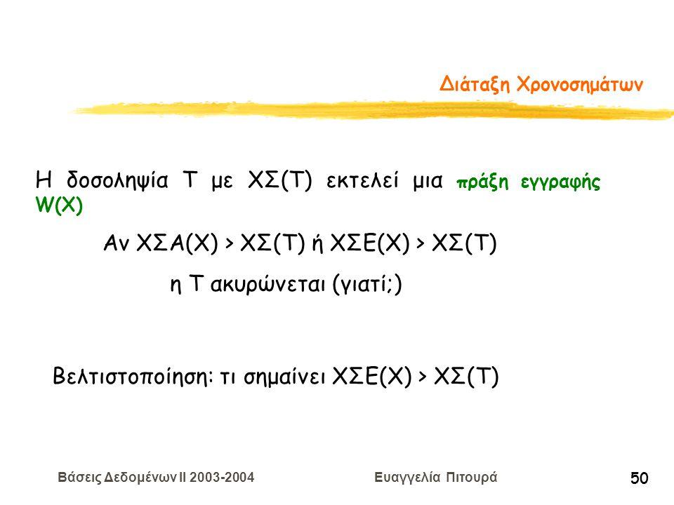 Βάσεις Δεδομένων II 2003-2004 Ευαγγελία Πιτουρά 50 Διάταξη Χρονοσημάτων Η δοσοληψία T με ΧΣ(Τ) εκτελεί μια πράξη εγγραφής W(X) Αν ΧΣΑ(Χ) > ΧΣ(Τ) ή ΧΣΕ(Χ) > ΧΣ(Τ) η Τ ακυρώνεται (γιατί;) Βελτιστοποίηση: τι σημαίνει ΧΣΕ(Χ) > ΧΣ(Τ)