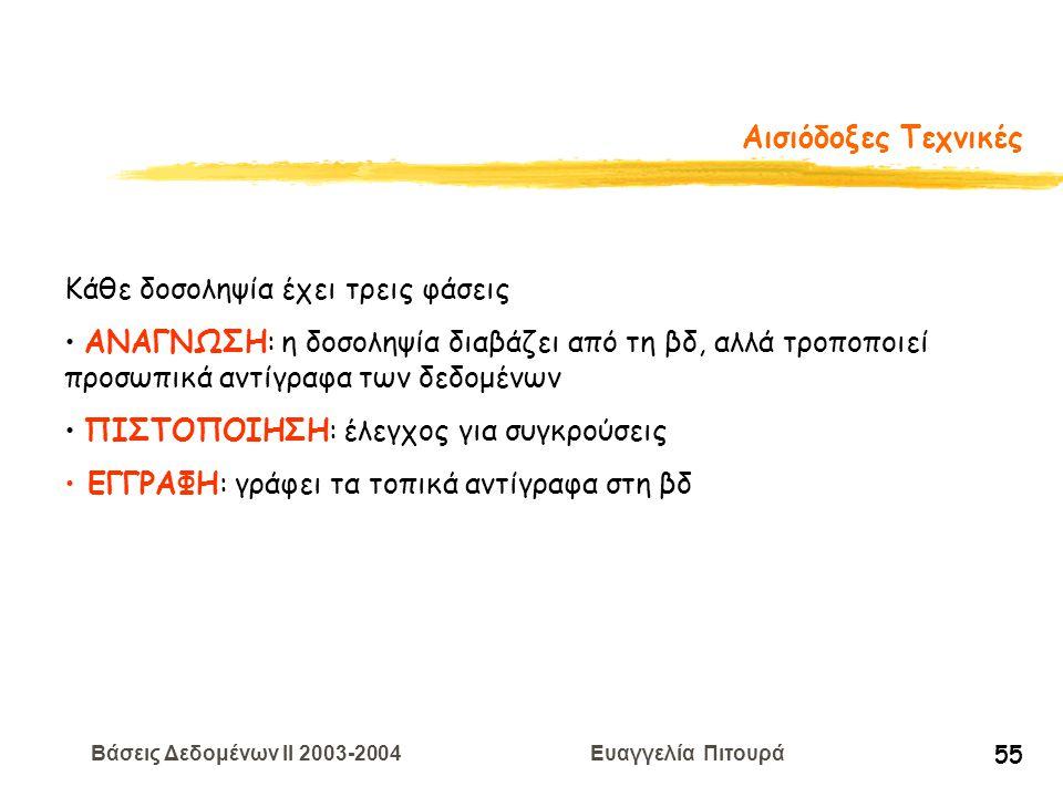 Βάσεις Δεδομένων II 2003-2004 Ευαγγελία Πιτουρά 55 Αισιόδοξες Τεχνικές Κάθε δοσοληψία έχει τρεις φάσεις ΑΝΑΓΝΩΣΗ: η δοσοληψία διαβάζει από τη βδ, αλλά τροποποιεί προσωπικά αντίγραφα των δεδομένων ΠΙΣΤΟΠΟΙΗΣΗ: έλεγχος για συγκρούσεις ΕΓΓΡΑΦΗ: γράφει τα τοπικά αντίγραφα στη βδ