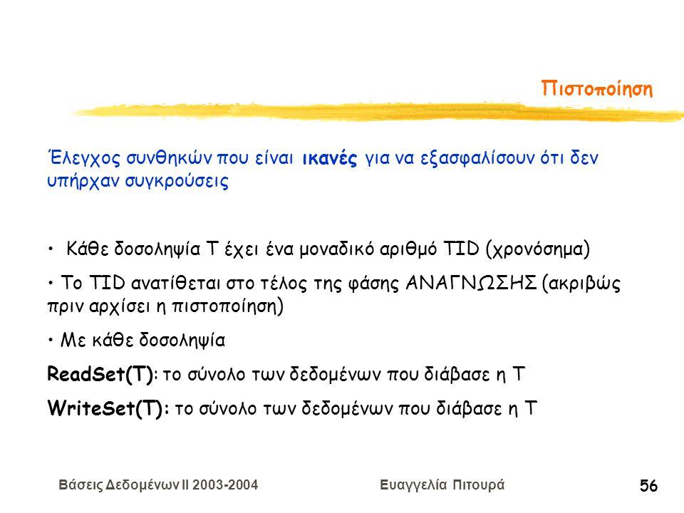 Βάσεις Δεδομένων II 2003-2004 Ευαγγελία Πιτουρά 56 Πιστοποίηση Έλεγχος συνθηκών που είναι ικανές για να εξασφαλίσουν ότι δεν υπήρχαν συγκρούσεις Κάθε δοσοληψία Τ έχει ένα μοναδικό αριθμό TID (χρονόσημα) To TID ανατίθεται στο τέλος της φάσης ΑΝΑΓΝΩΣΗΣ (ακριβώς πριν αρχίσει η πιστοποίηση) Με κάθε δοσοληψία ReadSet(T): το σύνολο των δεδομένων που διάβασε η T WriteSet(T): το σύνολο των δεδομένων που διάβασε η T
