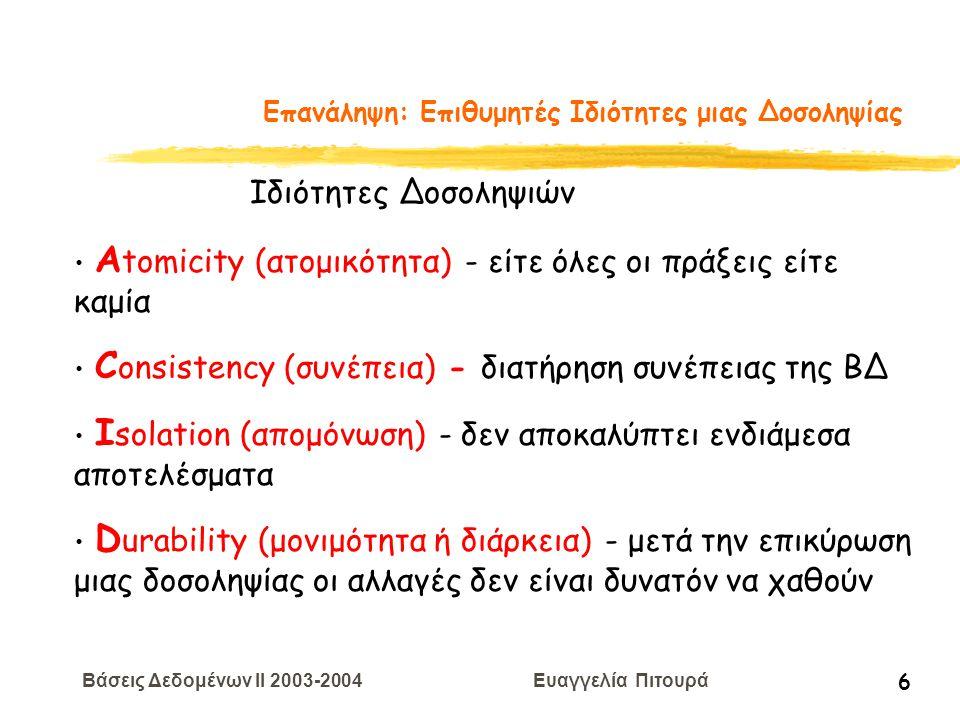 Βάσεις Δεδομένων II 2003-2004 Ευαγγελία Πιτουρά 7 Επανάληψη: Επιθυμητές Ιδιότητες μιας Δοσοληψίας Αtomicity (ατομικότητα) ΤΕΧΝΙΚΕΣ ΑΝΑΚΑΜΨΕΙΣ Consistency (συνέπεια) ΥΠΕΥΘΥΝΟΤΗΤΑ ΤΟΥ ΠΡΟΓΡΑΜΜΑΤΙΣΤΗ Isolation (απομόνωση) ΕΛΕΓΧΟΣ ΣΥΝΔΡΟΜΙΚΟΤΗΤΑΣ Durability (μονιμότητα ή διάρκεια) ΤΕΧΝΙΚΕΣ ΑΝΑΚΑΜΨΕΙΣ