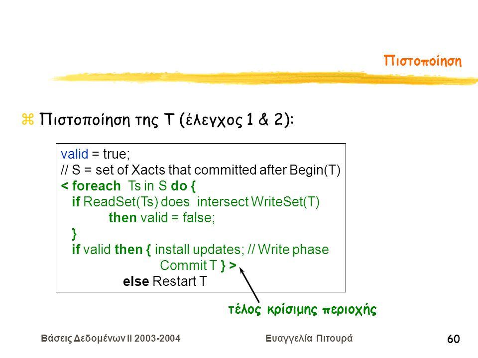 Βάσεις Δεδομένων II 2003-2004 Ευαγγελία Πιτουρά 60 Πιστοποίηση zΠιστοποίηση της T (έλεγχος 1 & 2): valid = true; // S = set of Xacts that committed after Begin(T) < foreach Ts in S do { if ReadSet(Ts) does intersect WriteSet(T) then valid = false; } if valid then { install updates; // Write phase Commit T } > else Restart T τέλος κρίσιμης περιοχής
