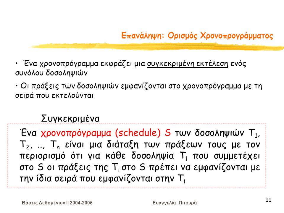 Βάσεις Δεδομένων II 2004-2005 Ευαγγελία Πιτουρά 11 Επανάληψη: Ορισμός Χρονοπρογράμματος Ένα χρονοπρόγραμμα εκφράζει μια συγκεκριμένη εκτέλεση ενός συνόλου δοσοληψιών Οι πράξεις των δοσοληψιών εμφανίζονται στο χρονοπρόγραμμα με τη σειρά που εκτελούνται Συγκεκριμένα Ένα χρονοπρόγραμμα (schedule) S των δοσοληψιών T 1, T 2,.., T n είναι μια διάταξη των πράξεων τους με τον περιορισμό ότι για κάθε δοσοληψία T i που συμμετέχει στο S οι πράξεις της T i στο S πρέπει να εμφανίζονται με την ίδια σειρά που εμφανίζονται στην T i