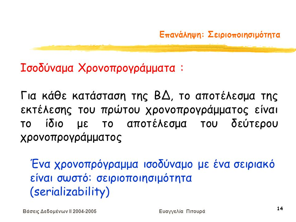 Βάσεις Δεδομένων II 2004-2005 Ευαγγελία Πιτουρά 14 Επανάληψη: Σειριοποιησιμότητα Ισοδύναμα Χρονοπρογράμματα : Για κάθε κατάσταση της ΒΔ, το αποτέλεσμα
