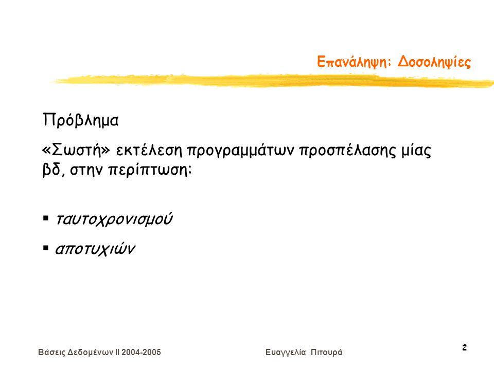 Βάσεις Δεδομένων II 2004-2005 Ευαγγελία Πιτουρά 23 Επεξεργασία Δοσοληψιών Παράδειγμα Χαρακτηρίστε καθένα από τα παρακάτω χρονοπρογράμματα: σειριοποιήσιμα βάσει συγκρούσεων, σειριοποιήσιμα βάσει όψεων με δυνατότητα ανάκαμψης, χωρίς διάδοση ανακλήσεων, αυστηρά R 1 (X) W 2 (X) W 1 (X) A 2 C 1 R 1 (X) W 2 (X) C 2 W 1 (X) C 1 R 3 (X) C 3 R 1 (X) W 2 (X) W 1 (X) C 1 R 3 (X) C 3 – γιατί θα μπορούσε να γίνει abort C 2 R 2 (X) W 3 (X) C 3 W 1 (Y) C 1 R 2 (Y) W 2 (Z) C 2 Υπόδειξη: (1) σειριοποιήσιμα βάσει συγκρούσεων (με χρήση του θεωρήματος) (2) σειριοποιήσιμα βάσει όψεων (έλεγχος με όλα τα πιθανά σειριακά) Επίσης, (1)  (2)