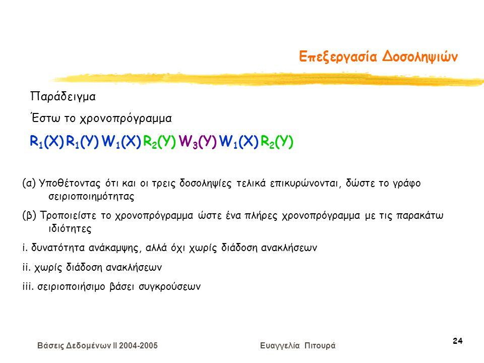 Βάσεις Δεδομένων II 2004-2005 Ευαγγελία Πιτουρά 24 Επεξεργασία Δοσοληψιών Παράδειγμα Έστω το χρονοπρόγραμμα R 1 (X) R 1 (Y) W 1 (X) R 2 (Y) W 3 (Y) W