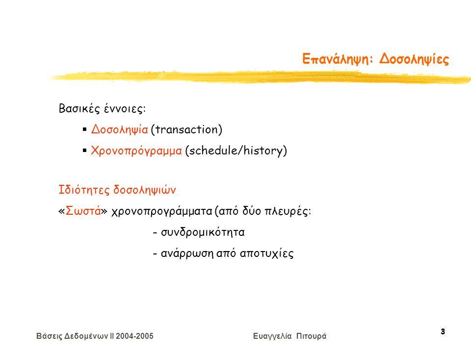 Βάσεις Δεδομένων II 2004-2005 Ευαγγελία Πιτουρά 14 Επανάληψη: Σειριοποιησιμότητα Ισοδύναμα Χρονοπρογράμματα : Για κάθε κατάσταση της ΒΔ, το αποτέλεσμα της εκτέλεσης του πρώτου χρονοπρογράμματος είναι το ίδιο με το αποτέλεσμα του δεύτερου χρονοπρογράμματος Ένα χρονοπρόγραμμα ισοδύναμο με ένα σειριακό είναι σωστό: σειριοποιησιμότητα (serializability)
