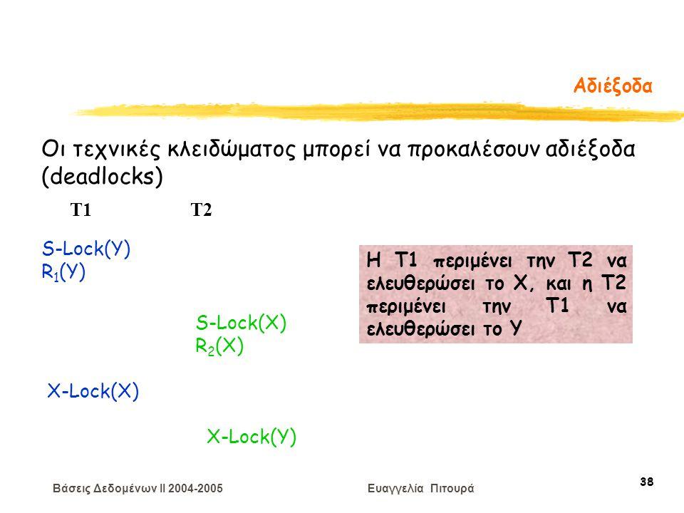 Βάσεις Δεδομένων II 2004-2005 Ευαγγελία Πιτουρά 38 Αδιέξοδα Οι τεχνικές κλειδώματος μπορεί να προκαλέσουν αδιέξοδα (deadlocks) S-Lock(Y) R 1 (Y) T1 T2 S-Lock(X) R 2 (X) X-Lock(X) X-Lock(Y) H T1 περιμένει την Τ2 να ελευθερώσει το Χ, και η Τ2 περιμένει την Τ1 να ελευθερώσει το Υ