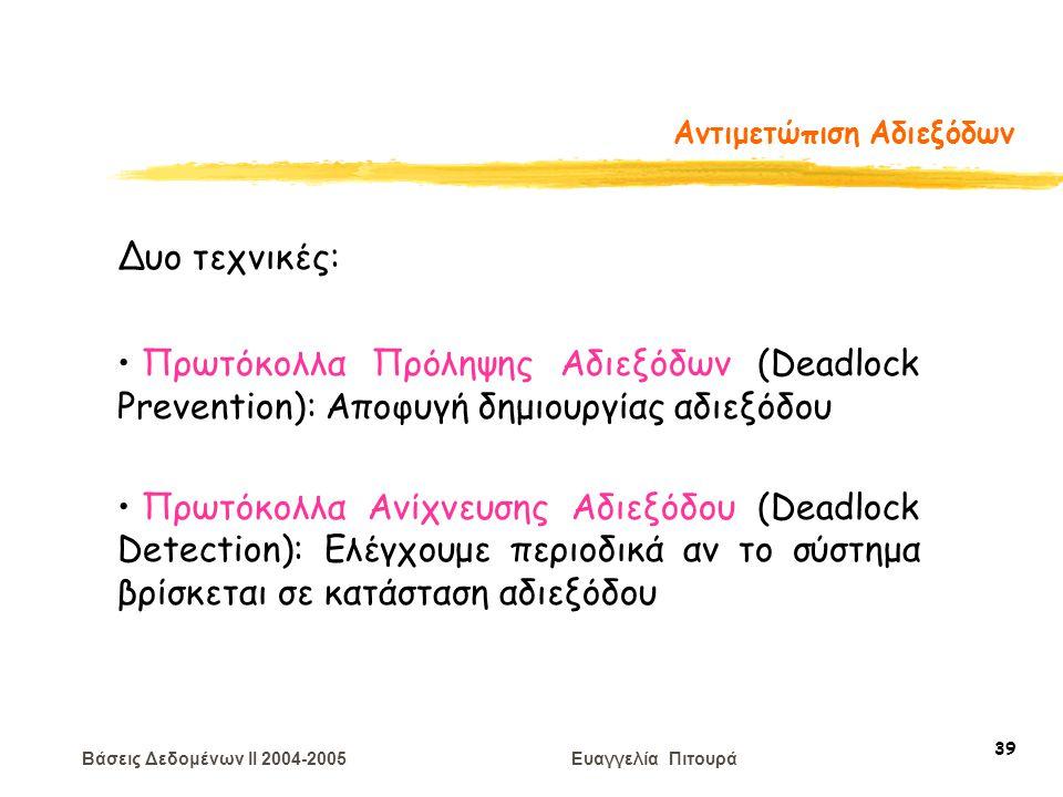 Βάσεις Δεδομένων II 2004-2005 Ευαγγελία Πιτουρά 39 Αντιμετώπιση Αδιεξόδων Δυο τεχνικές: Πρωτόκολλα Πρόληψης Αδιεξόδων (Deadlock Prevention): Αποφυγή δημιουργίας αδιεξόδου Πρωτόκολλα Ανίχνευσης Αδιεξόδου (Deadlock Detection): Eλέγχουμε περιοδικά αν το σύστημα βρίσκεται σε κατάσταση αδιεξόδου