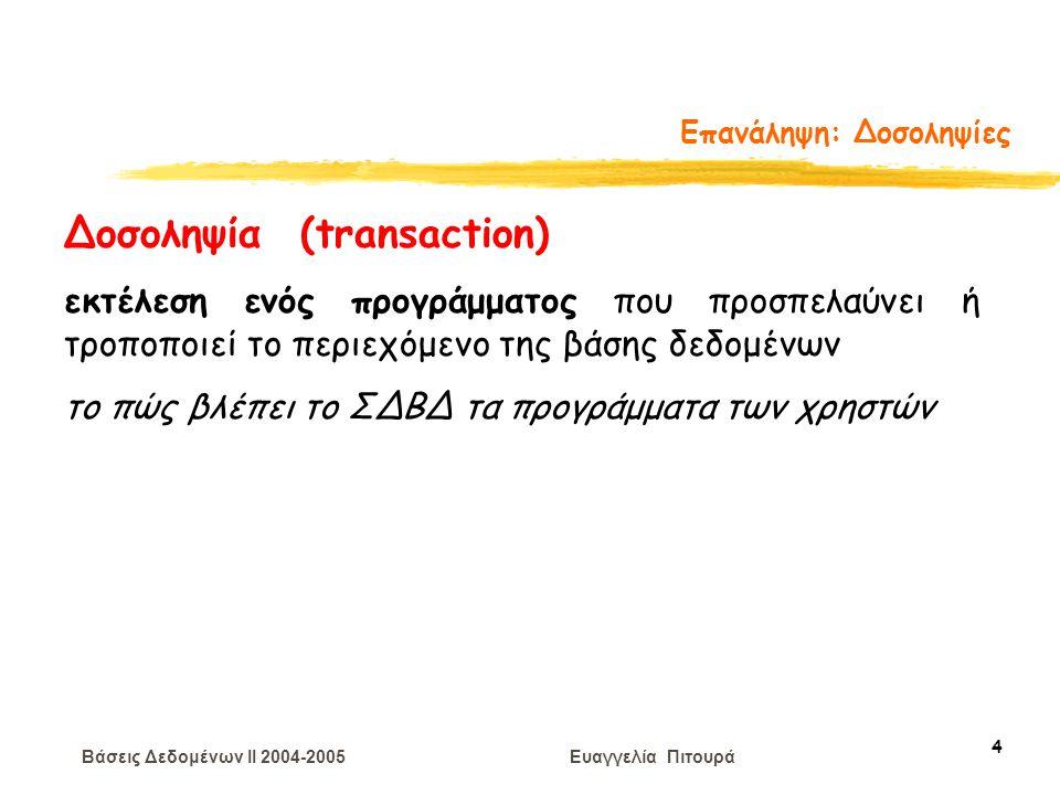 Βάσεις Δεδομένων II 2004-2005 Ευαγγελία Πιτουρά 5 Επανάληψη: Δοσοληψίες Δοσοληψία (transaction) Ένα πρόγραμμα χρήστη μπορεί να εκτελεί πολλές λειτουργίες στα δεδομένα που ανακτά από τη ΒΔ, Από την πλευρά του ΣΔΒΔ δυο βασικές πράξεις (δεδομένων) Ανάγνωση(Χ) - R(X) Εγγραφή(Χ) - W(X)