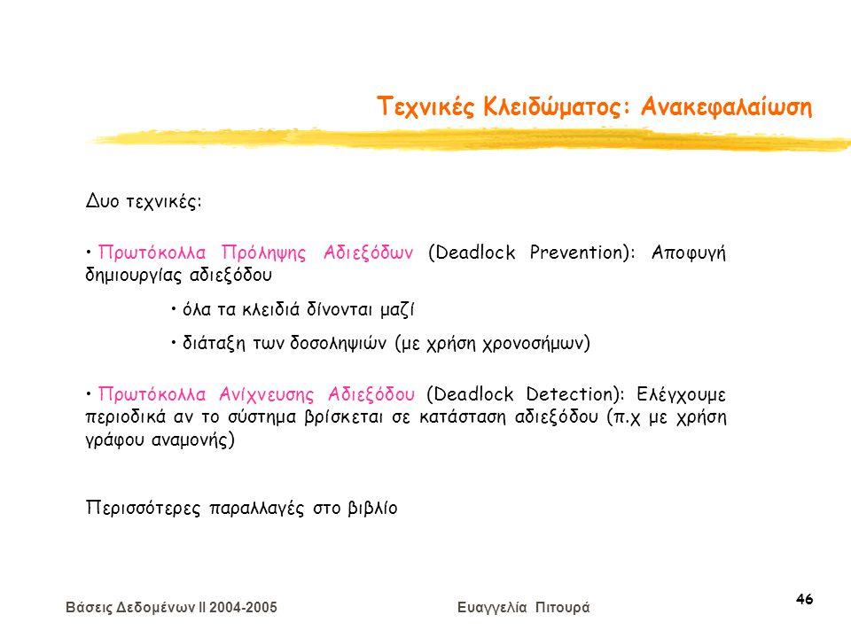 Βάσεις Δεδομένων II 2004-2005 Ευαγγελία Πιτουρά 46 Τεχνικές Κλειδώματος: Ανακεφαλαίωση Δυο τεχνικές: Πρωτόκολλα Πρόληψης Αδιεξόδων (Deadlock Preventio