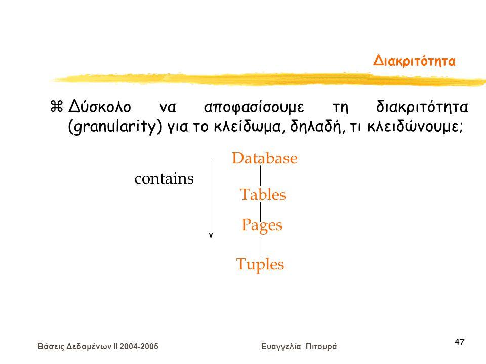 Βάσεις Δεδομένων II 2004-2005 Ευαγγελία Πιτουρά 47 Διακριτότητα zΔύσκολο να αποφασίσουμε τη διακριτότητα (granularity) για το κλείδωμα, δηλαδή, τι κλειδώνουμε; Tuples Tables Pages Database contains