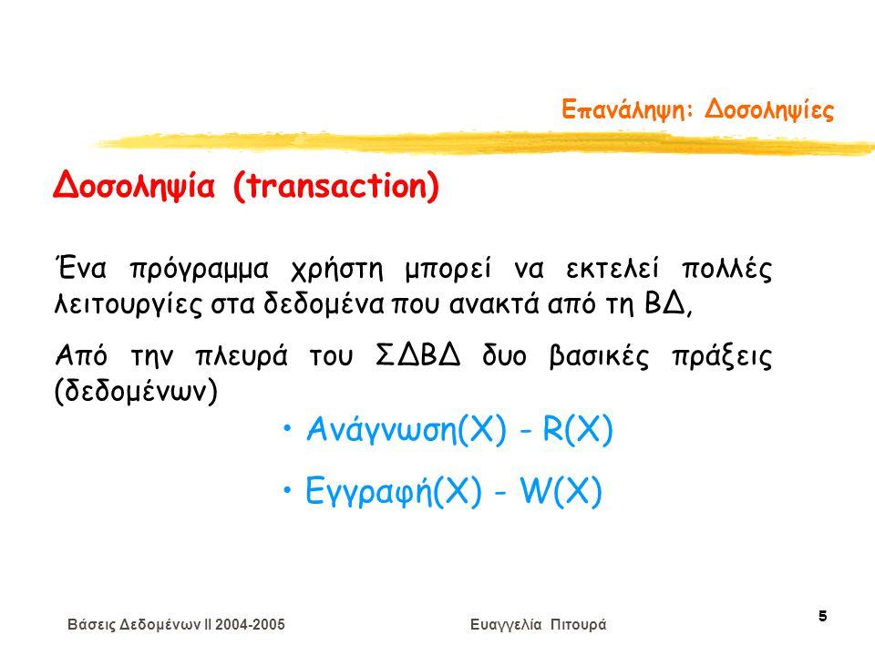 Βάσεις Δεδομένων II 2004-2005 Ευαγγελία Πιτουρά 56 Διάταξη Χρονοσημάτων Η δοσοληψία T με ΧΣ(Τ) εκτελεί μια πράξη ανάγνωσης R(X) Αν ΧΣ(Τ) < ΧΣE(Χ) (αυτό παραβιάζει τη διάταξη) η Τ ακυρώνεται, μπορεί να ξαναρχίσει αλλά με μεγαλύτερο χρονόσημα (γιατί;) Αν ΧΣ(Τ) > ΧΣE(Χ) η ανάγνωση είναι επιτρεπτή θέσε το ΧΣΑ(Χ) = max{XΣA(T), ΧΣ(ΤΑ)} Οι αλλαγές στο ΧΣΑ(Χ) πρέπει να γράφονται στο δίσκο.