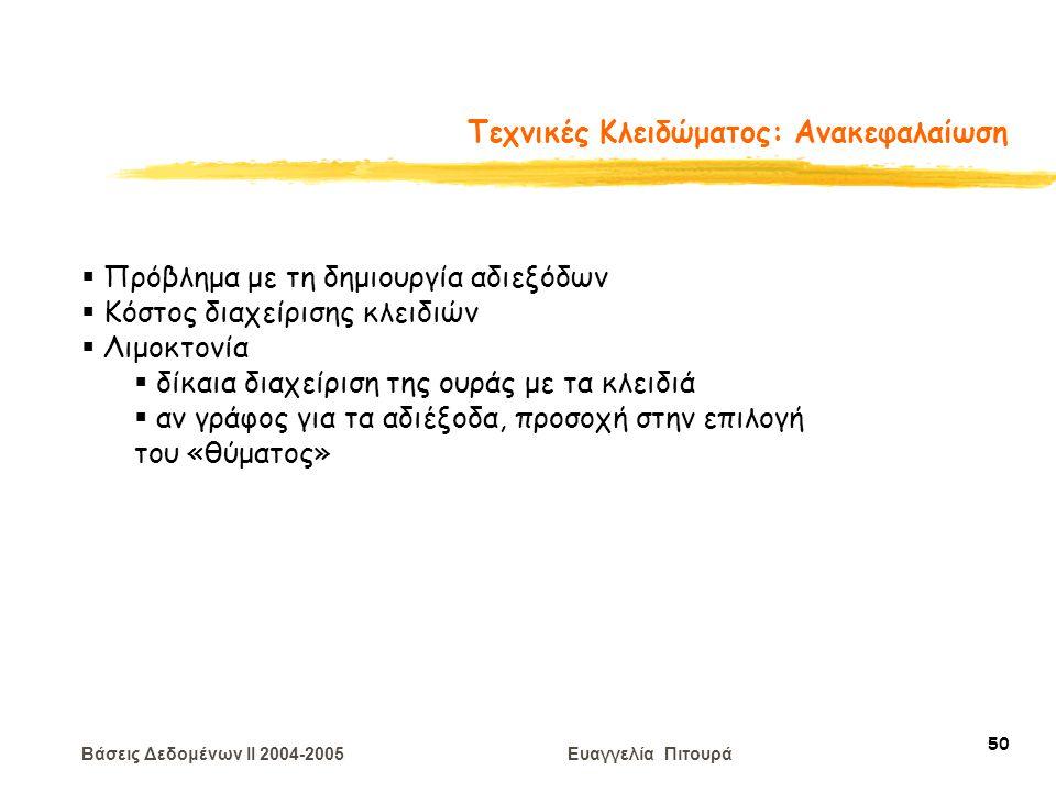 Βάσεις Δεδομένων II 2004-2005 Ευαγγελία Πιτουρά 50 Τεχνικές Κλειδώματος: Ανακεφαλαίωση  Πρόβλημα με τη δημιουργία αδιεξόδων  Κόστος διαχείρισης κλειδιών  Λιμοκτονία  δίκαια διαχείριση της ουράς με τα κλειδιά  αν γράφος για τα αδιέξοδα, προσοχή στην επιλογή του «θύματος»
