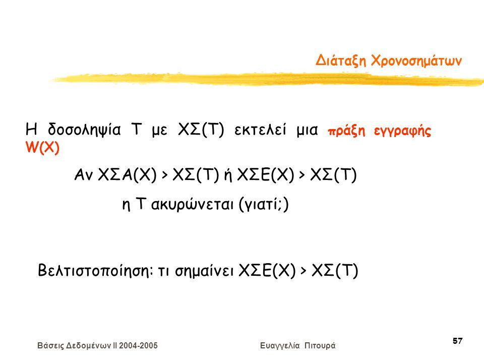 Βάσεις Δεδομένων II 2004-2005 Ευαγγελία Πιτουρά 57 Διάταξη Χρονοσημάτων Η δοσοληψία T με ΧΣ(Τ) εκτελεί μια πράξη εγγραφής W(X) Αν ΧΣΑ(Χ) > ΧΣ(Τ) ή ΧΣΕ