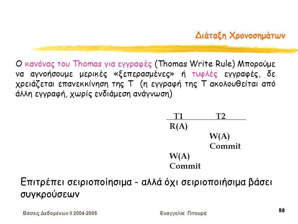 Βάσεις Δεδομένων II 2004-2005 Ευαγγελία Πιτουρά 58 Διάταξη Χρονοσημάτων T1 T2 R(A) W(A) Commit W(A) Commit Ο κανόνας του Thomas για εγγραφές (Thomas Write Rule) Μπορούμε να αγνοήσουμε μερικές «ξεπερασμένες» ή τυφλές εγγραφές, δε χρειάζεται επανεκκίνηση της Τ (η εγγραφή της Τ ακολουθείται από άλλη εγγραφή, χωρίς ενδιάμεση ανάγνωση) Επιτρέπει σειριοποίησιμα - αλλά όχι σειριοποιήσιμα βάσει συγκρούσεων