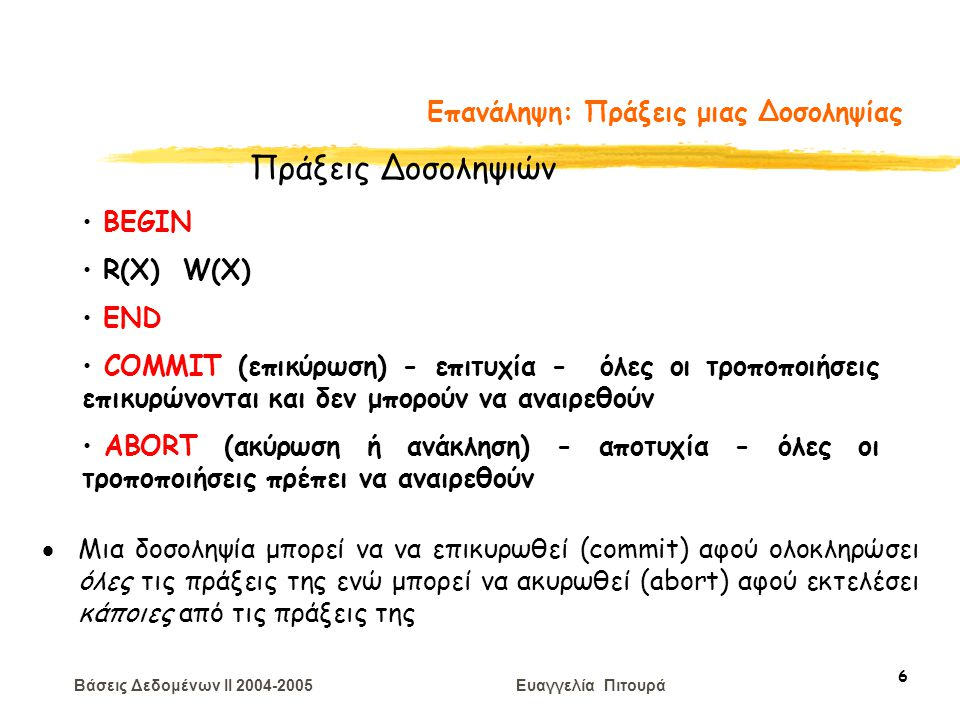 Βάσεις Δεδομένων II 2004-2005 Ευαγγελία Πιτουρά 6 Επανάληψη: Πράξεις μιας Δοσοληψίας BEGIN R(X) W(X) END COMMIT (επικύρωση) - επιτυχία - όλες οι τροποποιήσεις επικυρώνονται και δεν μπορούν να αναιρεθούν ABORT (ακύρωση ή ανάκληση) - αποτυχία - όλες οι τροποποιήσεις πρέπει να αναιρεθούν Πράξεις Δοσοληψιών  Μια δοσοληψία μπορεί να να επικυρωθεί (commit) αφού ολοκληρώσει όλες τις πράξεις της ενώ μπορεί να ακυρωθεί (abort) αφού εκτελέσει κάποιες από τις πράξεις της