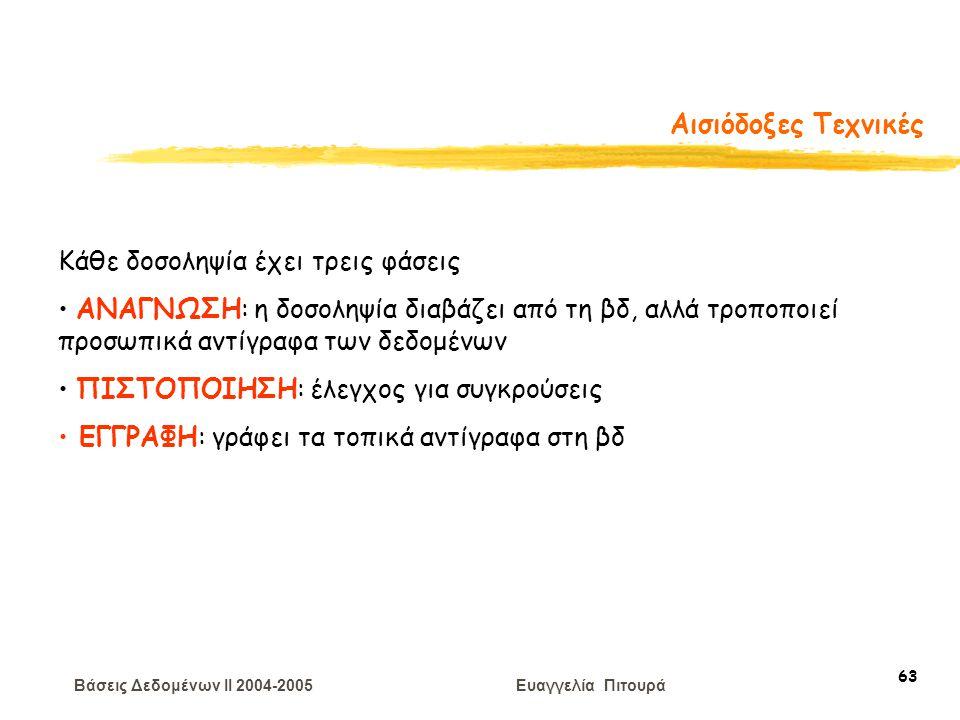 Βάσεις Δεδομένων II 2004-2005 Ευαγγελία Πιτουρά 63 Αισιόδοξες Τεχνικές Κάθε δοσοληψία έχει τρεις φάσεις ΑΝΑΓΝΩΣΗ: η δοσοληψία διαβάζει από τη βδ, αλλά τροποποιεί προσωπικά αντίγραφα των δεδομένων ΠΙΣΤΟΠΟΙΗΣΗ: έλεγχος για συγκρούσεις ΕΓΓΡΑΦΗ: γράφει τα τοπικά αντίγραφα στη βδ