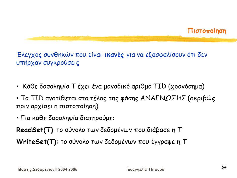 Βάσεις Δεδομένων II 2004-2005 Ευαγγελία Πιτουρά 64 Πιστοποίηση Έλεγχος συνθηκών που είναι ικανές για να εξασφαλίσουν ότι δεν υπήρχαν συγκρούσεις Κάθε δοσοληψία Τ έχει ένα μοναδικό αριθμό TID (χρονόσημα) To TID ανατίθεται στο τέλος της φάσης ΑΝΑΓΝΩΣΗΣ (ακριβώς πριν αρχίσει η πιστοποίηση) Για κάθε δοσοληψία διατηρούμε: ReadSet(T): το σύνολο των δεδομένων που διάβασε η T WriteSet(T): το σύνολο των δεδομένων που έγγραψε η T
