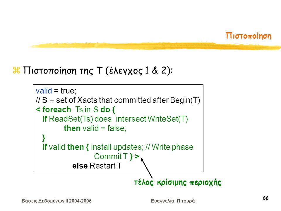 Βάσεις Δεδομένων II 2004-2005 Ευαγγελία Πιτουρά 68 Πιστοποίηση zΠιστοποίηση της T (έλεγχος 1 & 2): valid = true; // S = set of Xacts that committed after Begin(T) < foreach Ts in S do { if ReadSet(Ts) does intersect WriteSet(T) then valid = false; } if valid then { install updates; // Write phase Commit T } > else Restart T τέλος κρίσιμης περιοχής