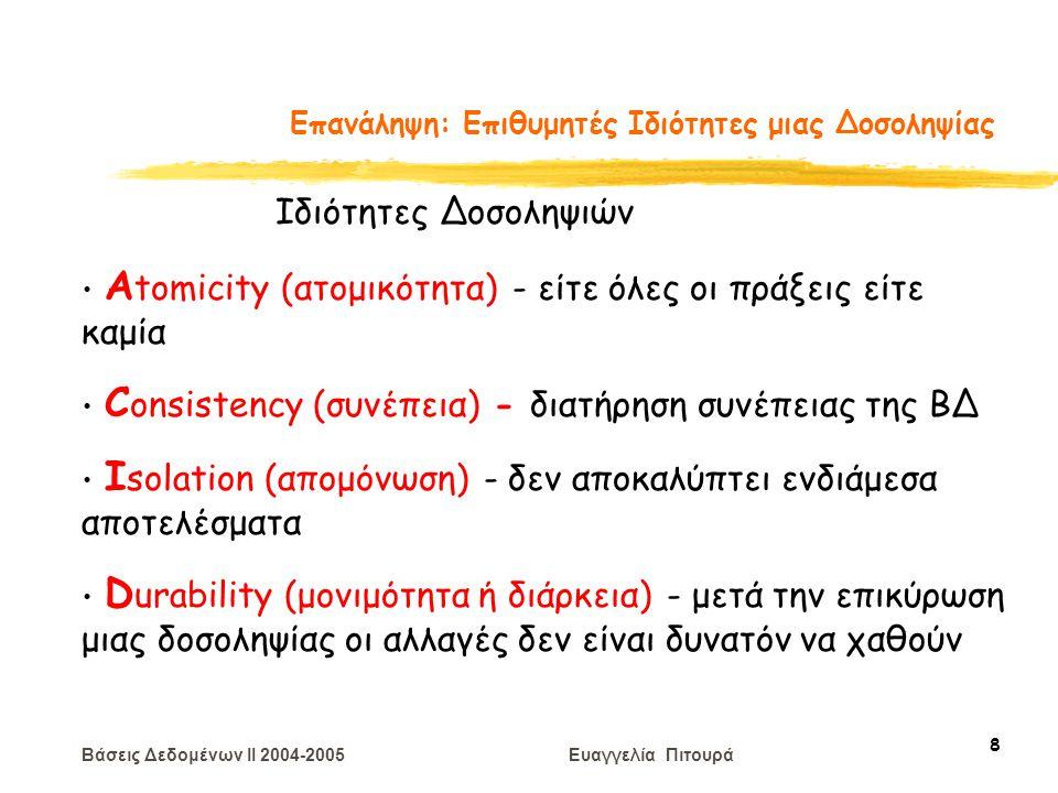 Βάσεις Δεδομένων II 2004-2005 Ευαγγελία Πιτουρά 8 Επανάληψη: Επιθυμητές Ιδιότητες μιας Δοσοληψίας Α tomicity (ατομικότητα) - είτε όλες οι πράξεις είτε καμία C onsistency (συνέπεια) - διατήρηση συνέπειας της ΒΔ I solation (απομόνωση) - δεν αποκαλύπτει ενδιάμεσα αποτελέσματα D urability (μονιμότητα ή διάρκεια) - μετά την επικύρωση μιας δοσοληψίας οι αλλαγές δεν είναι δυνατόν να χαθούν Ιδιότητες Δοσοληψιών