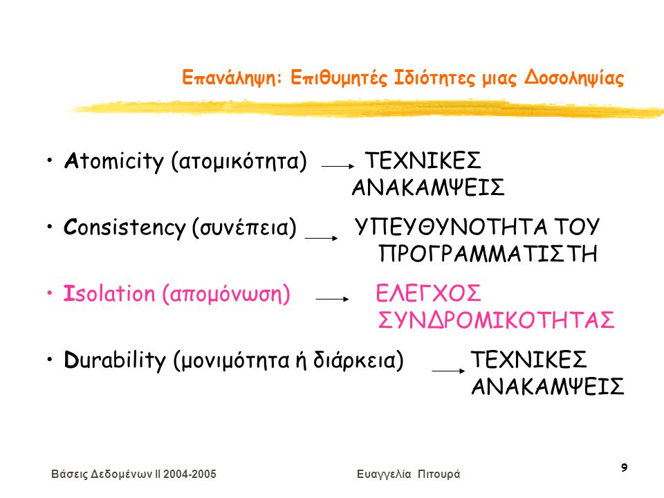 Βάσεις Δεδομένων II 2004-2005 Ευαγγελία Πιτουρά 60 Διάταξη Χρονοσημάτων  Παράγει σωστά χρονοπρογράμματα  Δε δημιουργούνται αδιέξοδα (αφού καμιά δοσοληψία δεν περιμένει)  Λιμοκτονία (κυκλική επανεκκίνηση) είναι πιθανή  Μπορεί να παραχθούν χρονοπρογράμματα που δεν έχουν δυνατότητα ανάκαμψης (not recoverable) Παραλλαγή για χρονοπρόγραμμα χωρίς διάδοση ανακλήσεων (ιδέα: commit bit με κάθε δεδομένο – καθυστέρηση αναγνώσεων) Παραλλαγή για αυστηρά (αναμονή αναγνώσεων και εγγραφών) Άλλη ιδέα: R(X) ή W(X) από Τ με ΧΣ(Τ) > ΧΣΕ(Χ) (αν μικρότερο ακυρώνεται) περιμένει μέχρι να επικυρωθεί ή να ακυρωθεί η δοσοληψία που έγραψε το Χ (όχι αδιέξοδα) Επιβάρυνση διαχείρισης χρονοσημάτων Απόρριψη και επανεκκίνηση δοσοληψιών