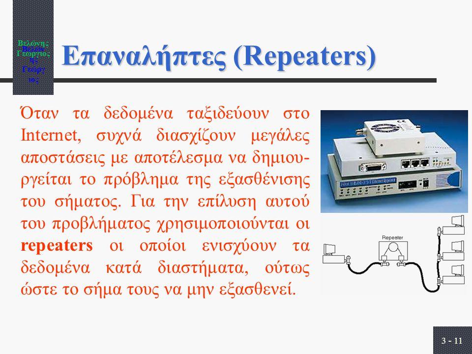 Βελώνης Γεώργιος 3 - 11 Επαναλήπτες (Repeaters) Όταν τα δεδομένα ταξιδεύουν στο Internet, συχνά διασχίζουν μεγάλες αποστάσεις με αποτέλεσμα να δημιου- ργείται το πρόβλημα της εξασθένισης του σήματος.