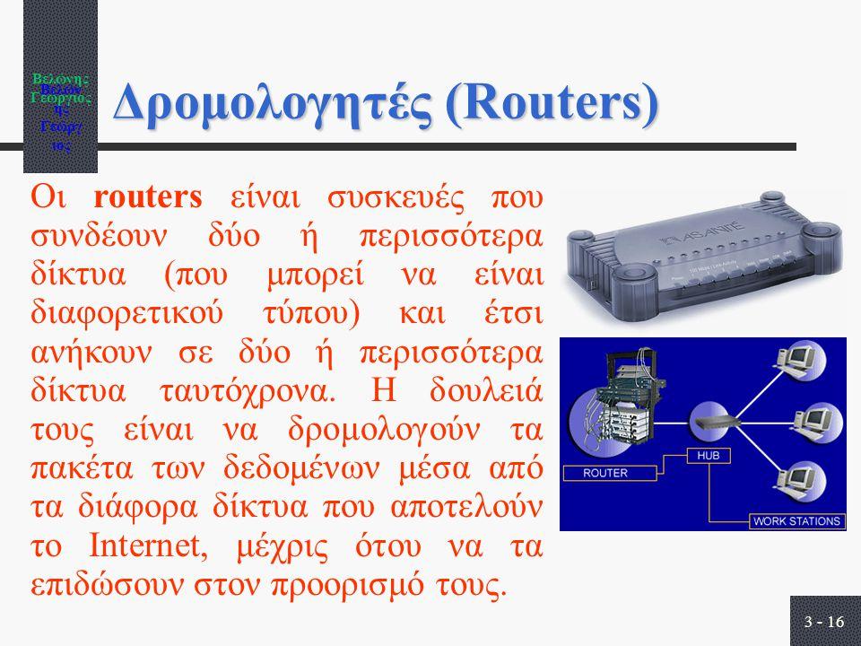 Βελώνης Γεώργιος 3 - 16 Δρομολογητές (Routers) Οι routers είναι συσκευές που συνδέουν δύο ή περισσότερα δίκτυα (που μπορεί να είναι διαφορετικού τύπου) και έτσι ανήκουν σε δύο ή περισσότερα δίκτυα ταυτόχρονα.