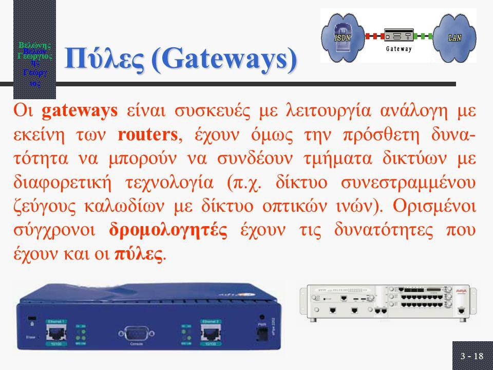 Βελώνης Γεώργιος 3 - 18 Πύλες (Gateways) Οι gateways είναι συσκευές με λειτουργία ανάλογη με εκείνη των routers, έχουν όμως την πρόσθετη δυνα- τότητα να μπορούν να συνδέουν τμήματα δικτύων με διαφορετική τεχνολογία (π.χ.