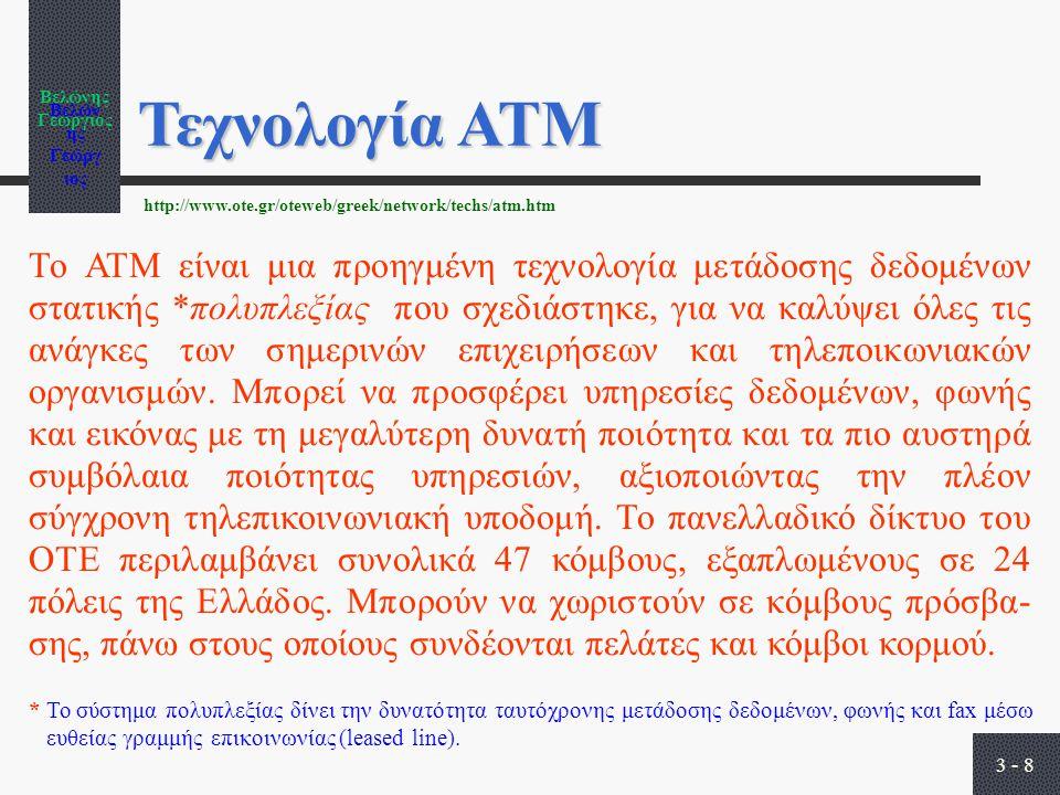 Βελώνης Γεώργιος 3 - 8 Τεχνολογία ΑΤΜ Το ΑΤΜ είναι μια προηγμένη τεχνολογία μετάδοσης δεδομένων στατικής *πολυπλεξίας που σχεδιάστηκε, για να καλύψει όλες τις ανάγκες των σημερινών επιχειρήσεων και τηλεποικωνιακών οργανισμών.