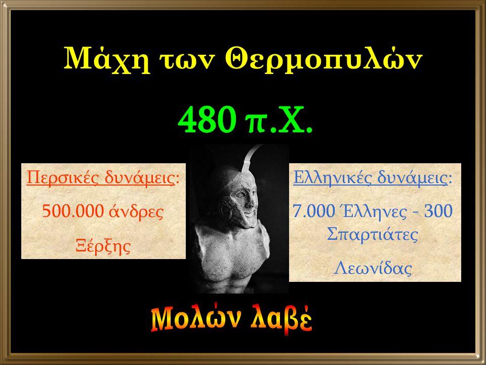 Μάχη των Θερμοπυλών Περσικές δυνάμεις: 500.000 άνδρες Ξέρξης Ελληνικές δυνάμεις: 7.000 Έλληνες - 300 Σπαρτιάτες Λεωνίδας