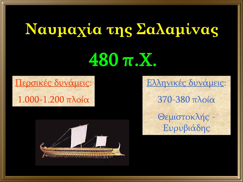 Ναυμαχία της Σαλαμίνας Περσικές δυνάμεις: 1.000-1.200 πλοία Ελληνικές δυνάμεις: 370-380 πλοία Θεμιστοκλής - Ευρυβιάδης