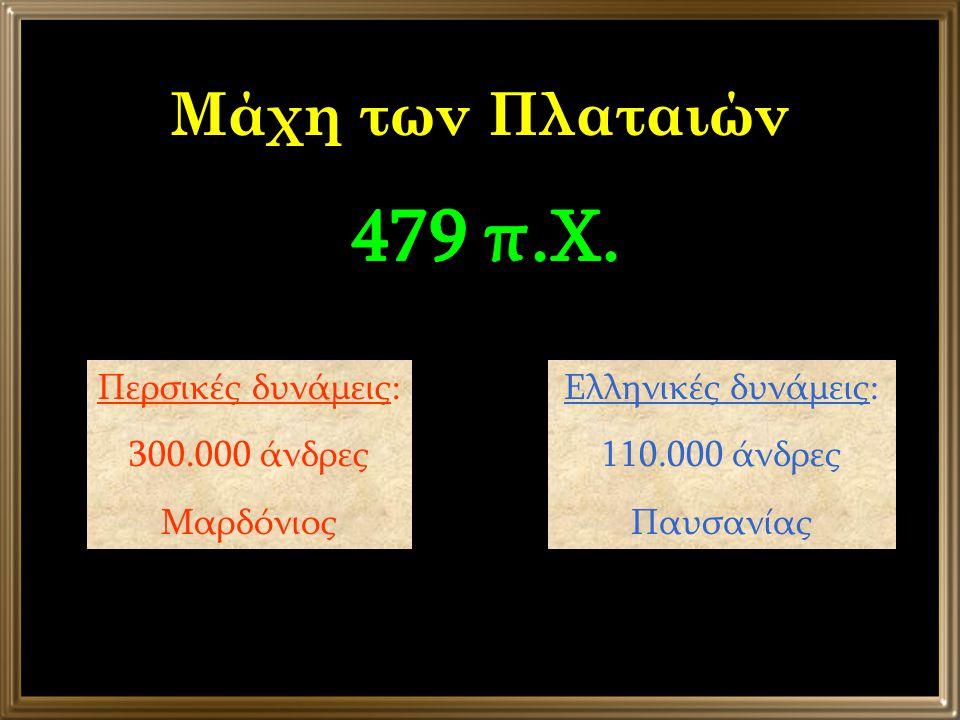Μάχη των Πλαταιών Περσικές δυνάμεις: 300.000 άνδρες Μαρδόνιος Ελληνικές δυνάμεις: 110.000 άνδρες Παυσανίας