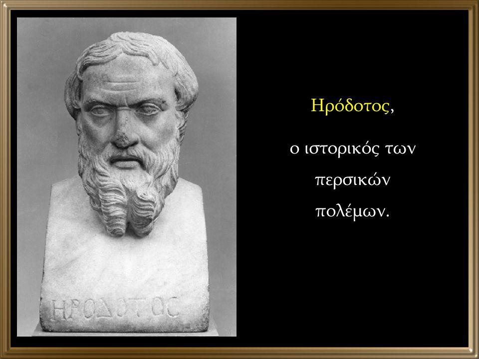 Ηρόδοτος, ο ιστορικός των περσικών πολέμων.