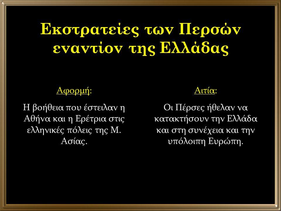 Εκστρατείες των Περσών εναντίον της Ελλάδας Αφορμή: Η βοήθεια που έστειλαν η Αθήνα και η Ερέτρια στις ελληνικές πόλεις της Μ. Ασίας. Αιτία: Οι Πέρσες