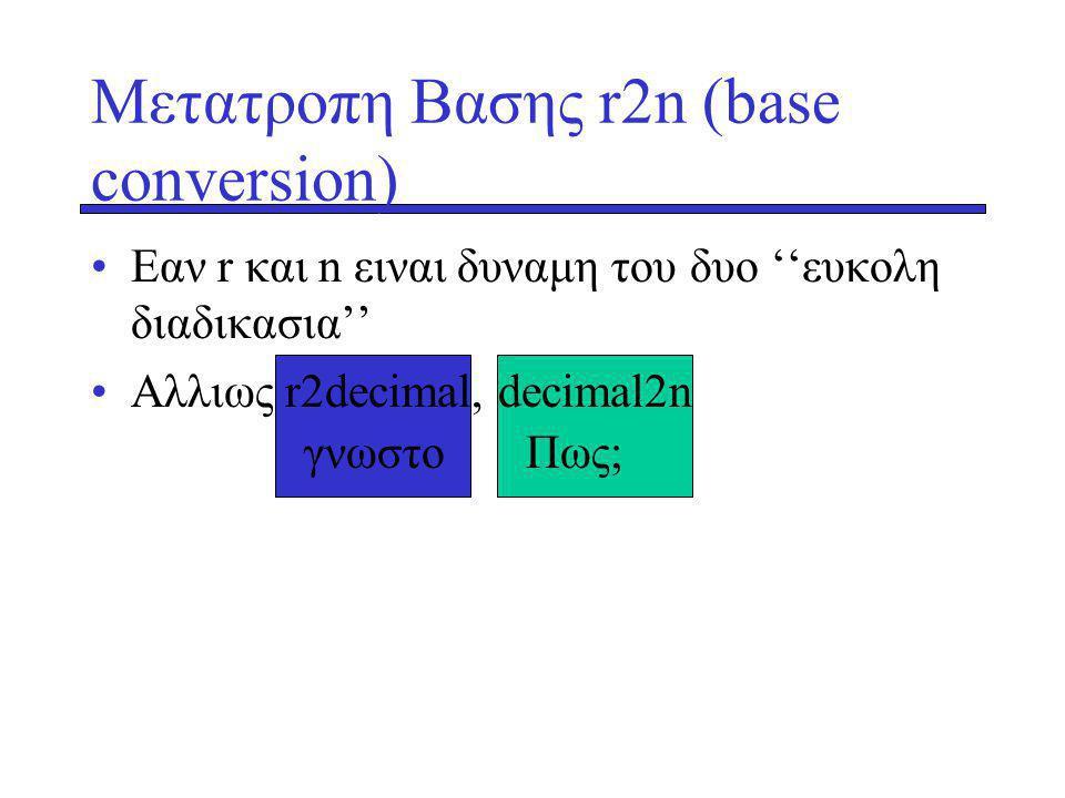 γνωστοΠως; Μετατροπη Βασης r2n (base conversion) Εαν r και n ειναι δυναμη του δυο ''ευκολη διαδικασια'' Αλλιως r2decimal, decimal2n